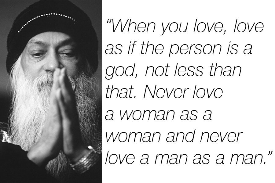 A20 osho quotes - When you love, love as if the person is a god, not less than that. Never love a woman as a woman and never love a man as a man.