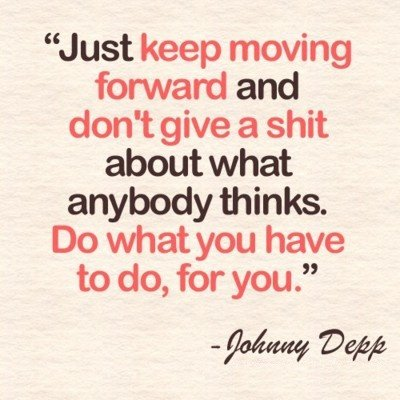 A20 positive quotes about life. Just keep moving forward and don't give a shit about what anybody thinks. Do what you have to do, for you. - Johnny Depp