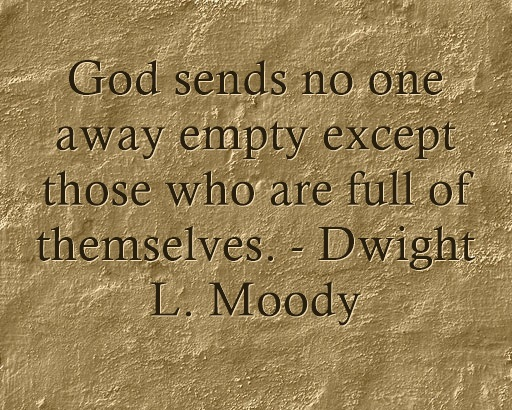 God sens no one away empty except those who are full of themselves. - Dwight L. Moody