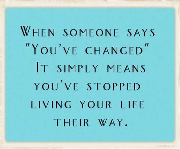 "When someone says "" you've changed "", it simply means you've stopped living your life their way."