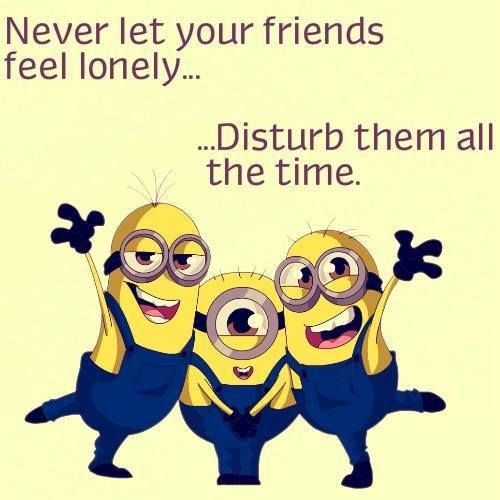 A20 quotes about friends - Never let your friends feel lonely. Disturb them all the time.
