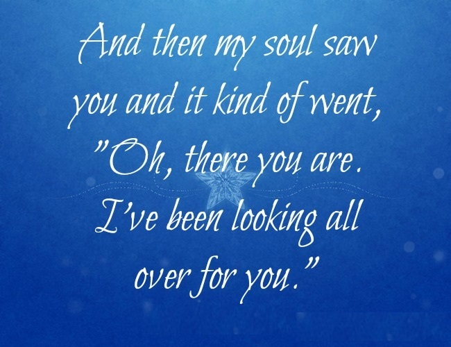 And then my soul saw you and it kind of went. Oh, there you are. I've been looking all over for you.