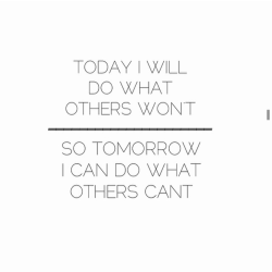 smart quotes - Today I will do what others won't, so tomorrow I can do what others cant.