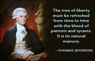 The tree of liberty must be refreshed from time to time with the blood of patriots and tyrants. It is its natural manure.