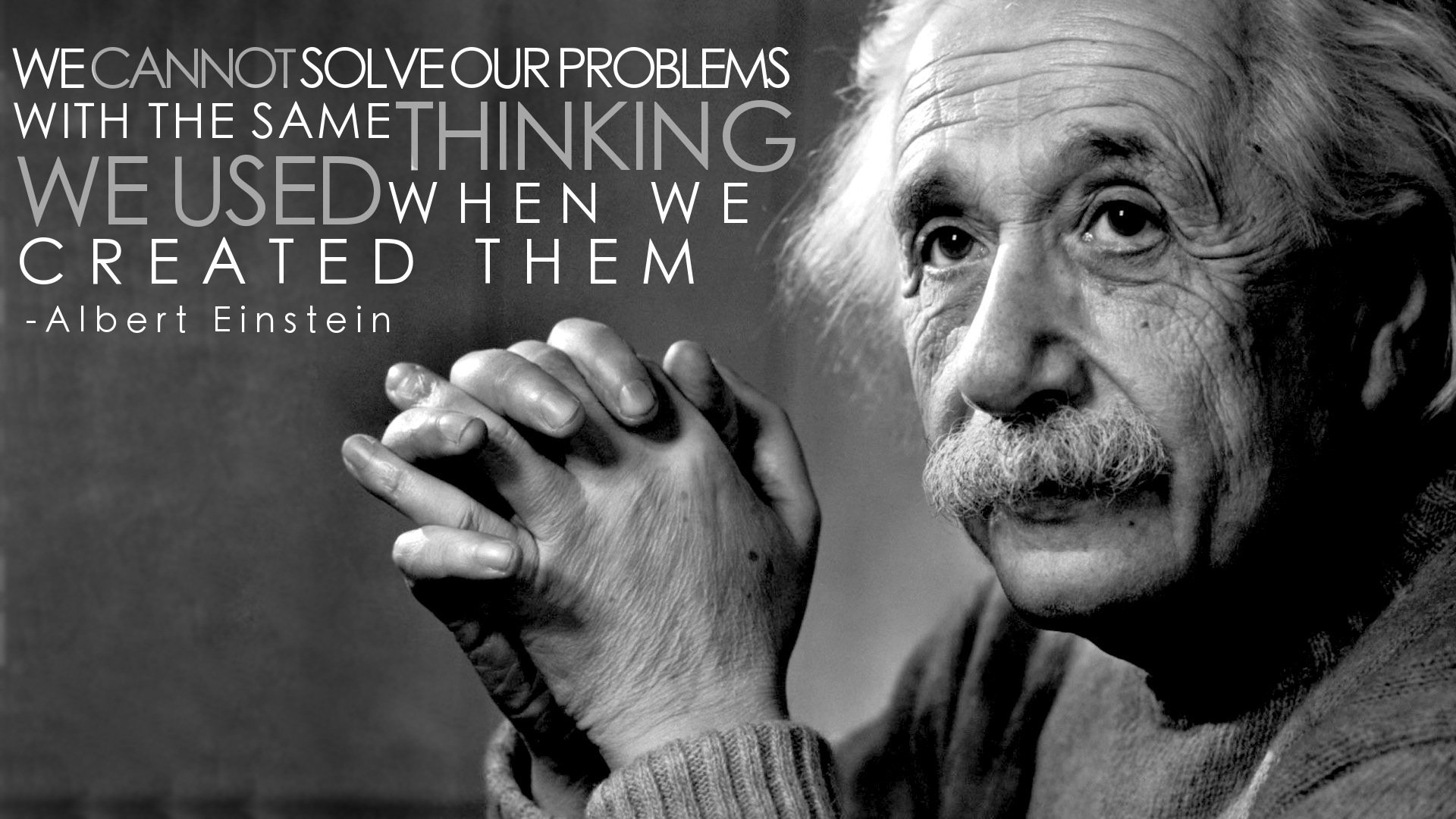 We cannot solve your problems with the same thinking, We used when we created them.