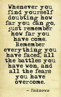 Whenever you find yourself doubting how far you can go, just remember how far you have come. Remember everything you have faced, all the battles you have won, and all the fears you have overcome. - Unknown