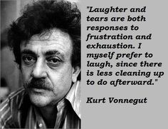 A21 kurt vonnegut quotes - Laughter and tears are both responses to frustration and exhaustion. I myself prefer to laugh, since there is less cleaning up to do afterward.