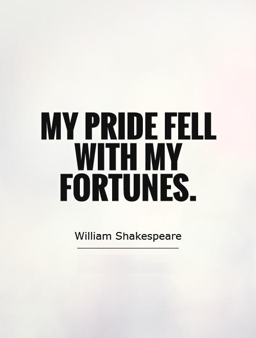 My pride fell with my fortunes. - William Shakespeare