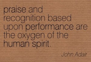A21 recognition quotes - praise and recognition based upon performance are the oxygen of the human spirit. - John Adair