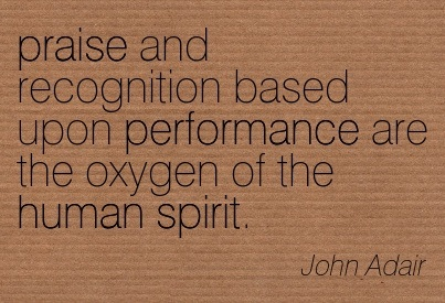 recognition quotes - praise and recognition based upon performance are the oxygen of the human spirit. - John Adair