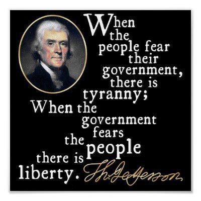 When the people fear their government, there is tyranny. When the government fears the people, there is liberty.