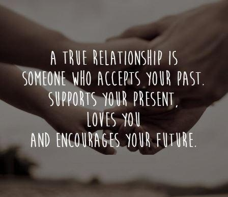 A true relationship is someone who accepts your past, support your present, love you and encourages your future.