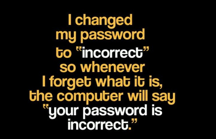 "I changed my password to "" incorrect "". so whenever I forget what it is, the computer will say "" your password is incorrect """
