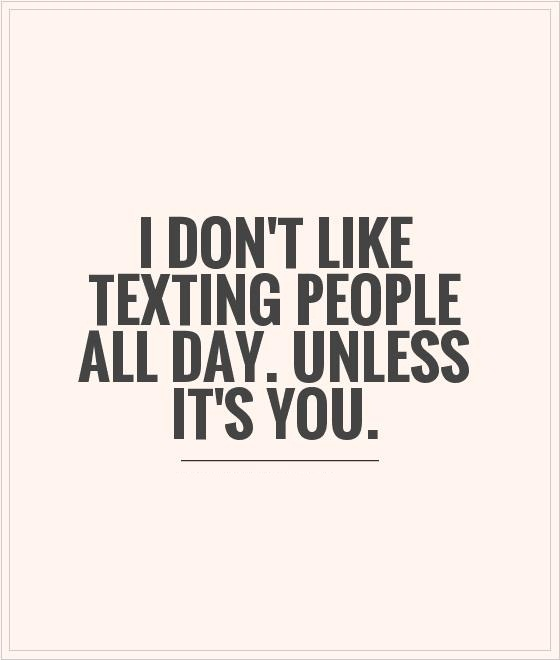 I don't like texting people all day. unless it's you.