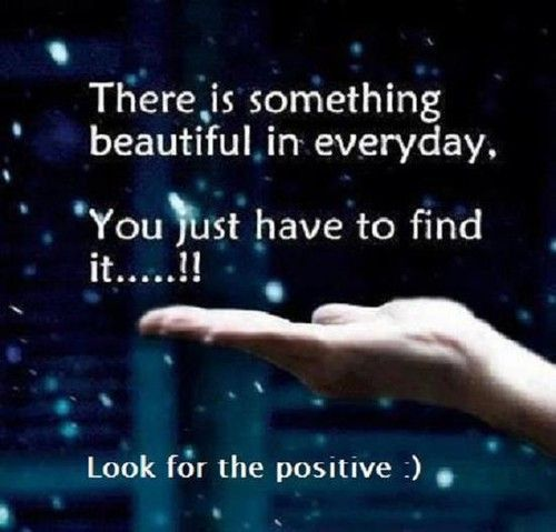 A23 positive quotes about life. There is something beautiful in everyday. you just have to find it. Look for the positive.