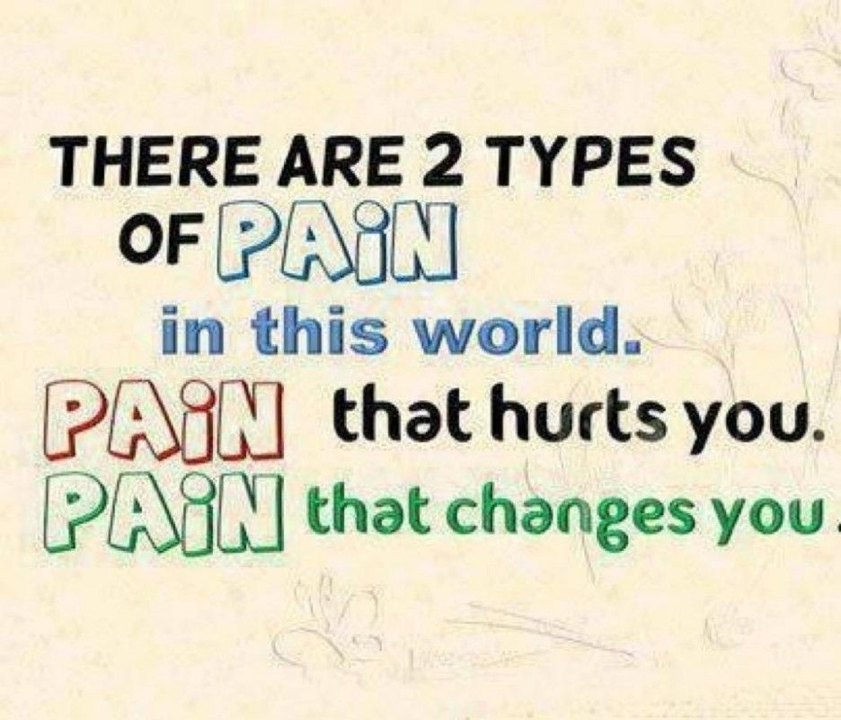 There are 2 types of pain in this world. Pain that hurts you. Pain that changes you.