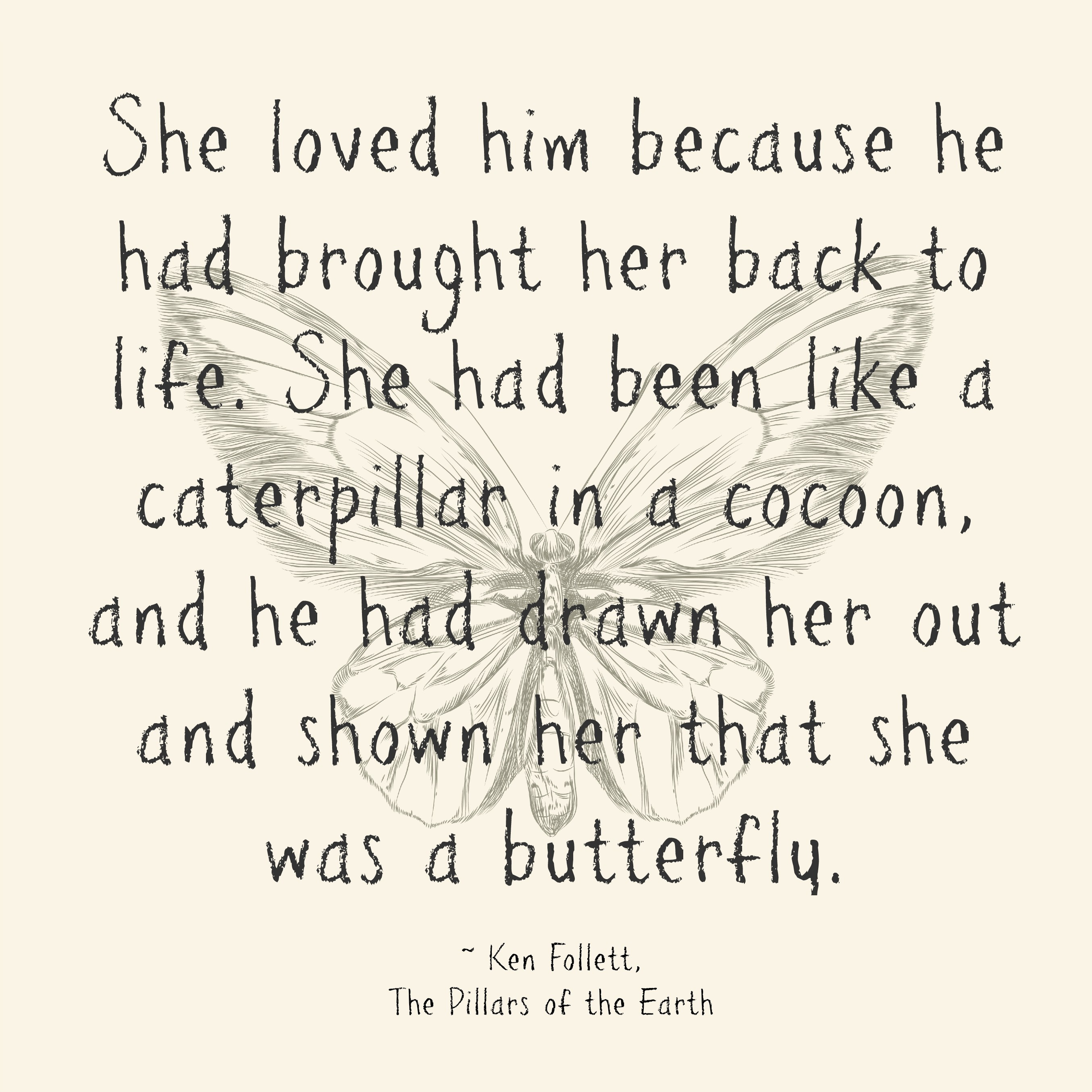 She loved him because he had brought her back to life. She had been like a caterpillar in a cocoon, and he had drawn her out and shown her that she was a butterfly.
