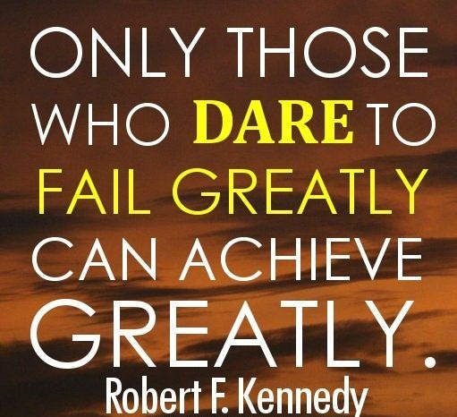 Only those who dare to fail greatly can achieve greatly. - Robert F.Kennedy