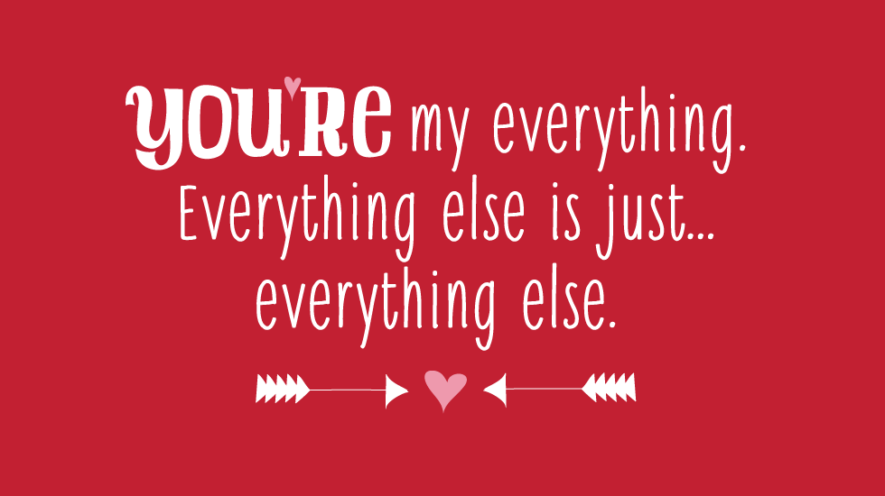 You're my everything. Everything else is just everything else.