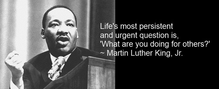 Life's most persistent and urgent question is. what are you doing for others ?
