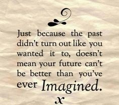 A24 positive quotes about life. Just because the past didn't turn out like you wanted it to, doesn't mean your future can't be better than you've every imagined.