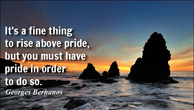 It's a fine thing to rise above pride, but you must have pride in order to do so. - Georges Bernanos