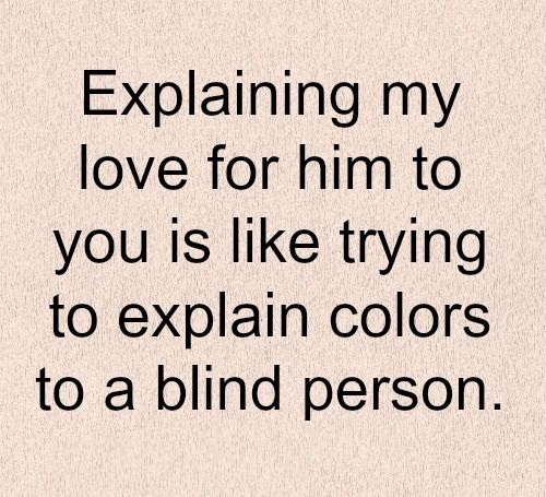 Explaining my love for him to you is like trying to explain colors to a blind person.