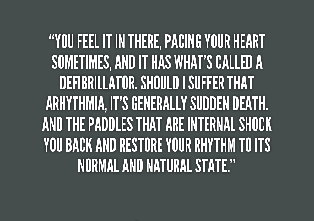A25 gangster quotes. You feel it in there, pacing your heart sometimes, and it has what's called a defibrillator. Should I suffer than arrhythmia, It's generally sudden death and the paddles that are internal shock you back and restore your rhythm to its normal and natural state.