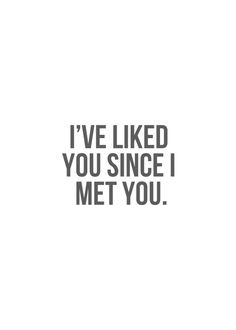 I've liked you since I met you.