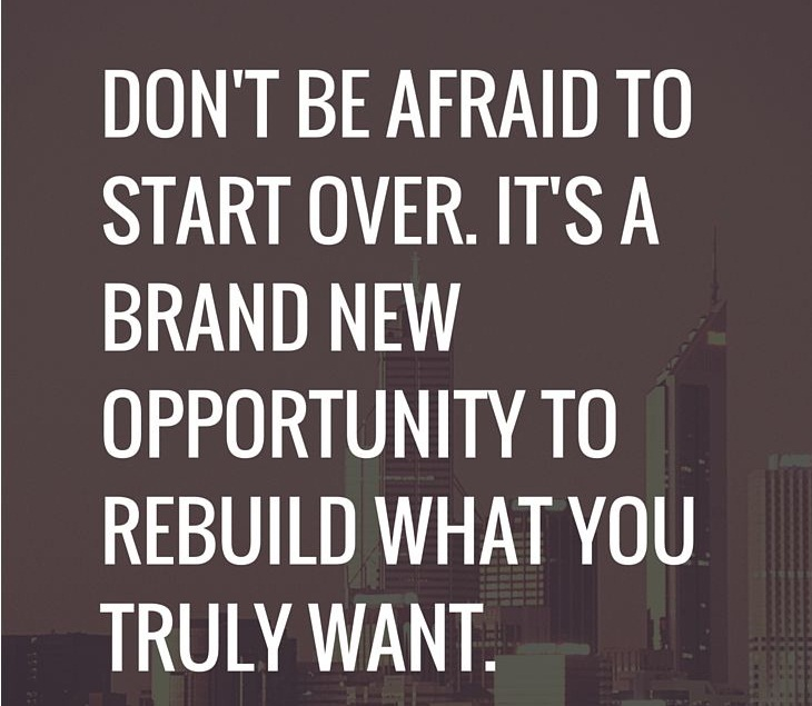 Inspiring Quotes - Don't be afraid to start over. It's a brand new opportunity to rebuild what you truly want.