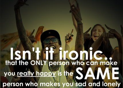 A26 gangster quotes. Isn't it ironic. That the only person who can make you really happy is the same person who makes you sad and lonely.