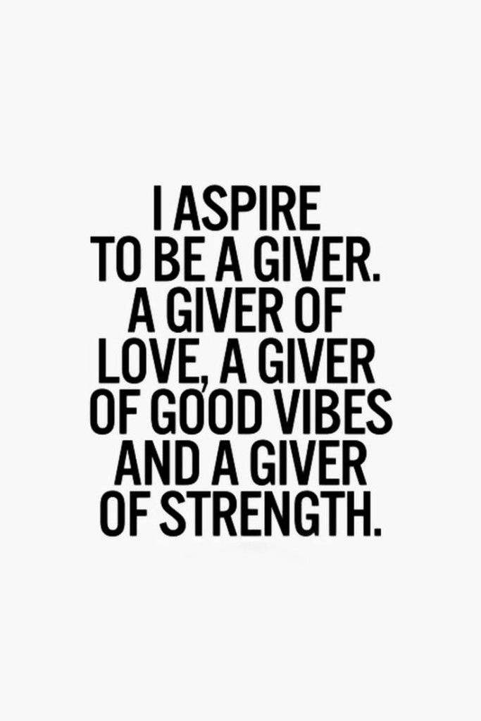 I aspire to be a giver. A giver of love, a giver of good vibes and a give of strength.