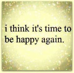 I think it's time to be happy again.