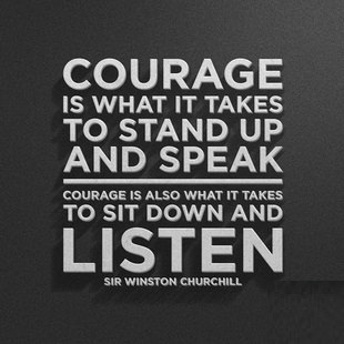 Inspiring Quotes - Courage is what it takes to stand up and speak. Courage is also what it takes to sit down and listen. - Sir Winston Churchill.