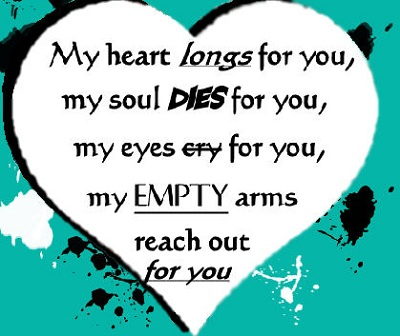 My heart longs for you, my soul dies for you, my eyes cry for you, my empty arms reach out for you.