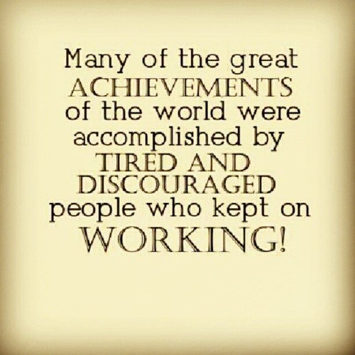 Many of the great achievements of the world were accomplished by tied and discouraged people who kept on working.