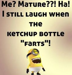 "Me ? Mature ? ha, I still laugh when the ketchup bottle "" Farts """