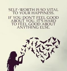 Self worth is so vital to your happiness. If you don't feel good to feel good about anything else.