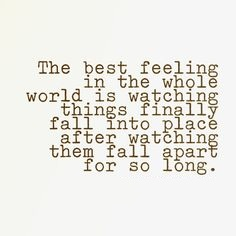 The best feeling in the whole world is watching things finally fall into place after watching them fall apart for so long.