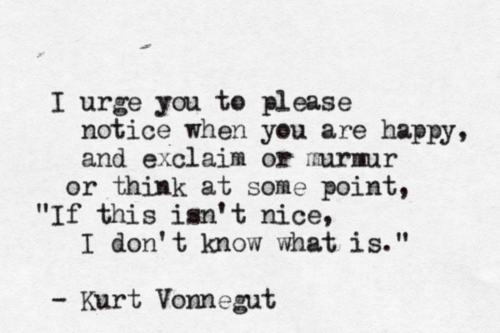 "A3 kurt vonnegut quotes - I urge you to please notice when you are happy, and exclaim or think at some point. "" If this isn't nice, I don't know what is """