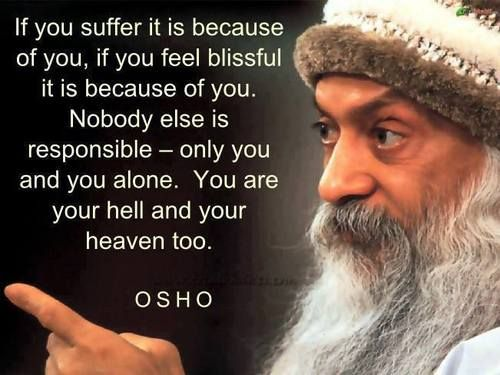 A3 osho quotes - If you suffer it is because of you, if you feel blissful it is because of you. Nobody else is responsible - only you and you alone. You are your hell and your heaven too.