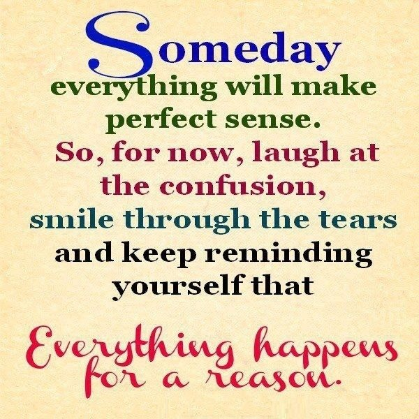 A3 positive quotes about life. Someday everything will make perfect sense. So, for now, laugh at the confusion, smile through the tears and keep reminding yourself that everything happens for a reason.