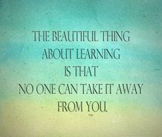 The beautiful thing about learning is that, no one can take it away from you.