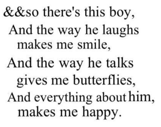 So there's this boy, and the way he laughs makes me smile, and the way he talks gives me butterflies, and everything about him, makes me happy.
