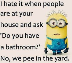 "I hate it when people are at your house and ask "" Do you have a bathroom ? "" no, we pee in the yard."