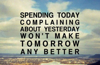 A4 Inspirational Life Quotes. Spending today complaining about yesterday won't make tomorrow any better.