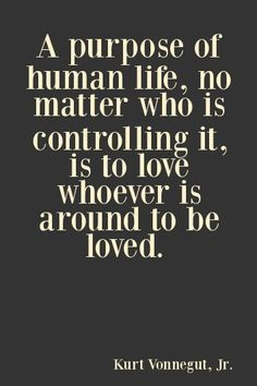 A4 kurt vonnegut quotes - A purpose of human life, no matter who is controlling it, is it love whoever is around to be loved.