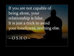 A4 osho quotes - If you are not capable of being alone, your relationship is false. It is just a trick to avoid your loneliness, nothing else.