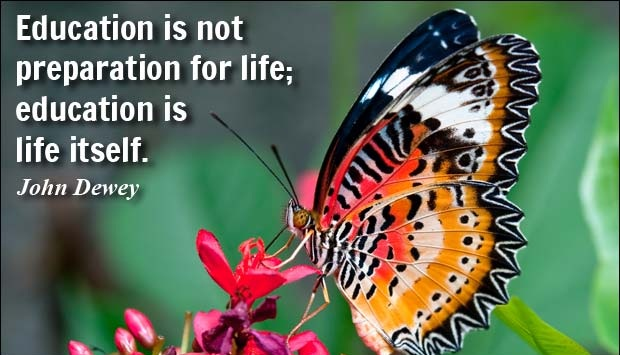 Education is not preparation for life, education is life itself. - John Dewey.
