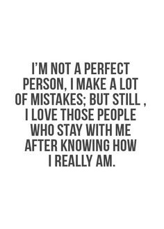 A4 quotes about friends - I'm not a perfect person, I make a lot of mistakes. but still, I love those people who stay with me after knowing who I really am.
